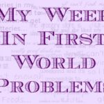 My Week In {First World Problems}