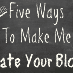 Five {MORE} Ways To Make Me Hate Your Blog